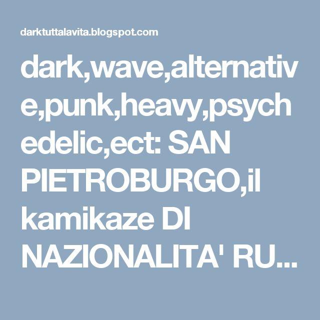 dark,wave,alternative,punk,heavy,psychedelic,ect: SAN PIETROBURGO,il kamikaze DI NAZIONALITA' RUSSA....