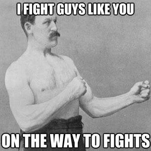 I fight guys like you on my way to fights. overly manly man meme