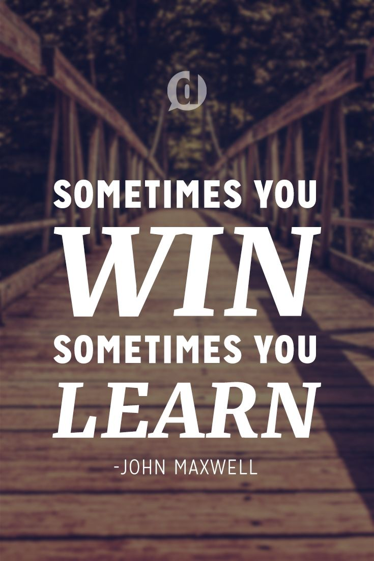 """Sometimes you win, sometimes you learn."" - John Maxwell"