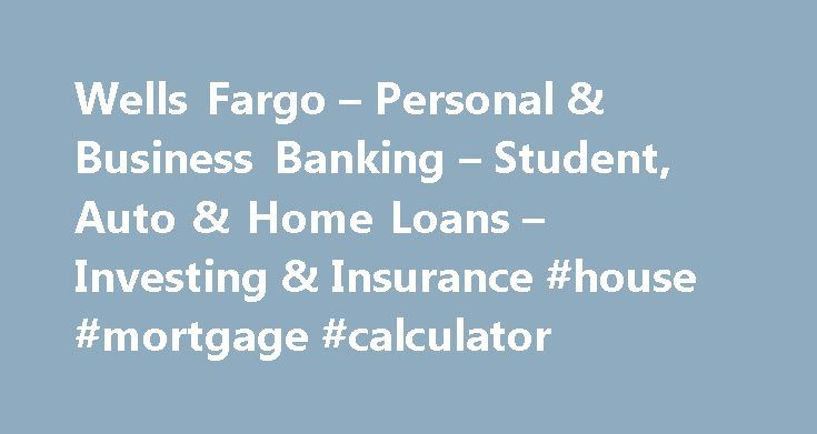 Wells Fargo – Personal & Business Banking – Student, Auto & Home Loans – Investing & Insurance #house #mortgage #calculator http://mortgages.remmont.com/wells-fargo-personal-business-banking-student-auto-home-loans-investing-insurance-house-mortgage-calculator/  #apply for mortgage # Wells Fargo Personal We provide links to external websites for convenience. Wells Fargo does not endorse and is not responsible for their content, links, privacy or securities policies. Important notice…
