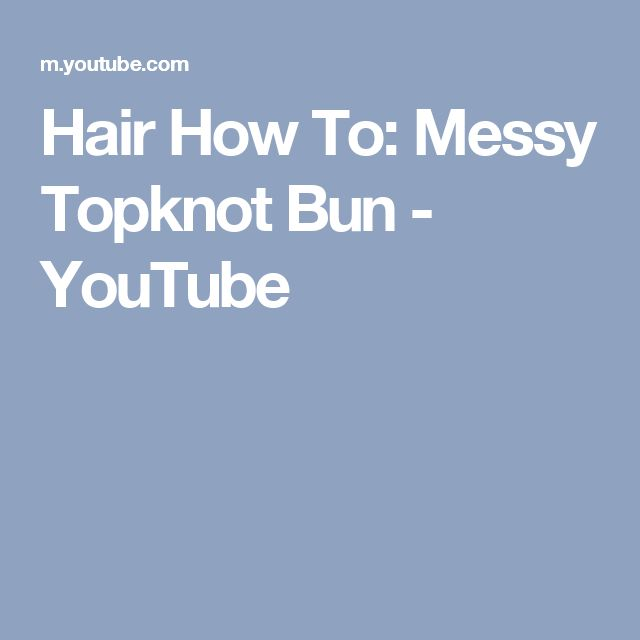 Hair How To: Messy Topknot Bun - YouTube