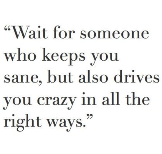 wait for someone who keeps you sane, but also drives you crazy in all the right ways