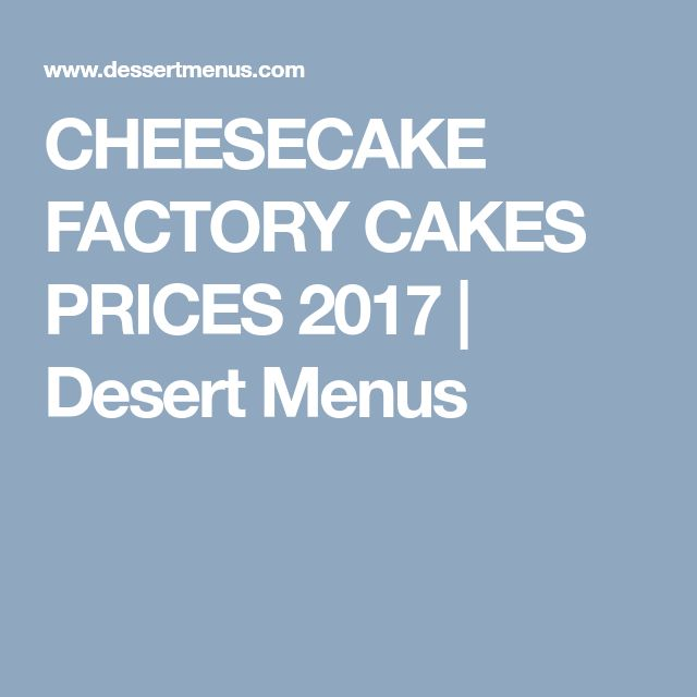 CHEESECAKE FACTORY CAKES PRICES 2017 | Desert Menus