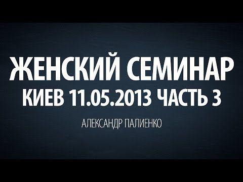 Женский семинар. Часть 3 (Киев 11.05.2013) Александр Палиенко. - YouTube