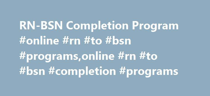 RN-BSN Completion Program #online #rn #to #bsn #programs,online #rn #to #bsn #completion #programs http://sudan.nef2.com/rn-bsn-completion-program-online-rn-to-bsn-programsonline-rn-to-bsn-completion-programs/  # RN-BSN Completion Program Bachelor of Science in Nursing Program An online RN-BSN Completion Program for. the registered nurse with an associate degree or diploma in nursing the Wyoming associate degree nursing student who is not participating in the ReNEW curriculum and who wishes…