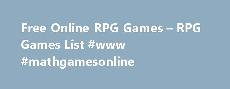 Free Online RPG Games – RPG Games List #www #mathgamesonline http://game.remmont.com/free-online-rpg-games-rpg-games-list-www-mathgamesonline/  RPG Games Home of the Best MMO RPG Games Look nowhere else for the best and most popular MMO RPG games. Our up-to-date catalogue boasts of the newest titles in the MMO, RPG, and MMO RPG genres. Don't know what an RPG is? That's short for role-playing game. You basically enter a fantasy setting and…