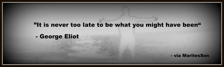 """#QuoteOfTheDay: """"It is never too late to be what you might have been"""""""