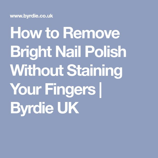 How to Remove Bright Nail Polish Without Staining Your Fingers   Byrdie UK