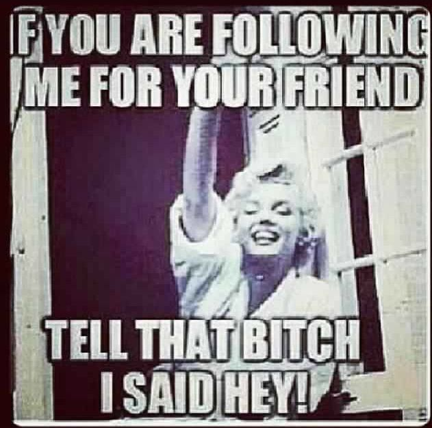 Tell that bitch I said hey!! And tell all her other friends they can follow me too Hahahahaa stalker