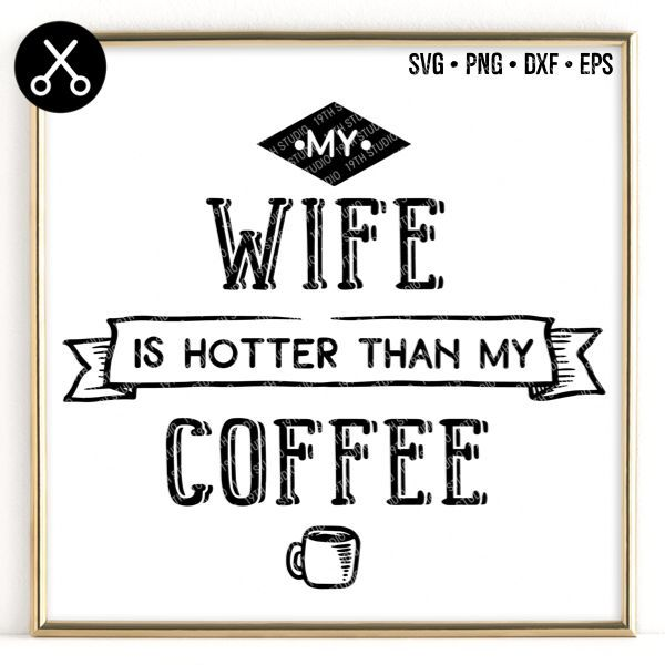 My Wife Is Hotter Than My Coffee Svg My Coffee Coffee Svg My