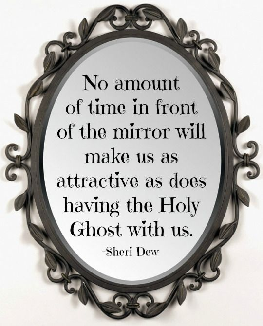 """""""No amount of time in front of the mirror will make us as attractive as does having the Holy Ghost with us."""" -Sheri Dew"""
