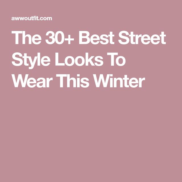 The 30+ Best Street Style Looks To Wear This Winter