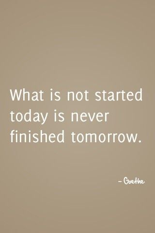 What is not started today is never finished tomorrow. - Goethe