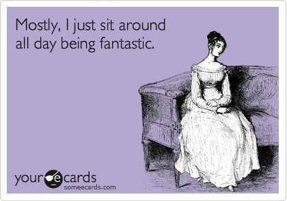"""""""Mostly, I just sit around all day being fantastic."""" - someecards"""