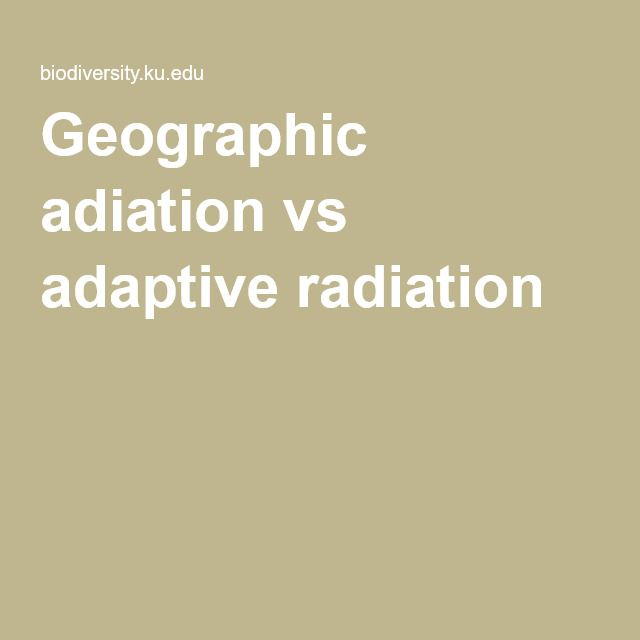 ADAPTIVE RADIATION and GEOGRAPHIC RADIATION are forces of evolution.  This article distinguishes between the two.