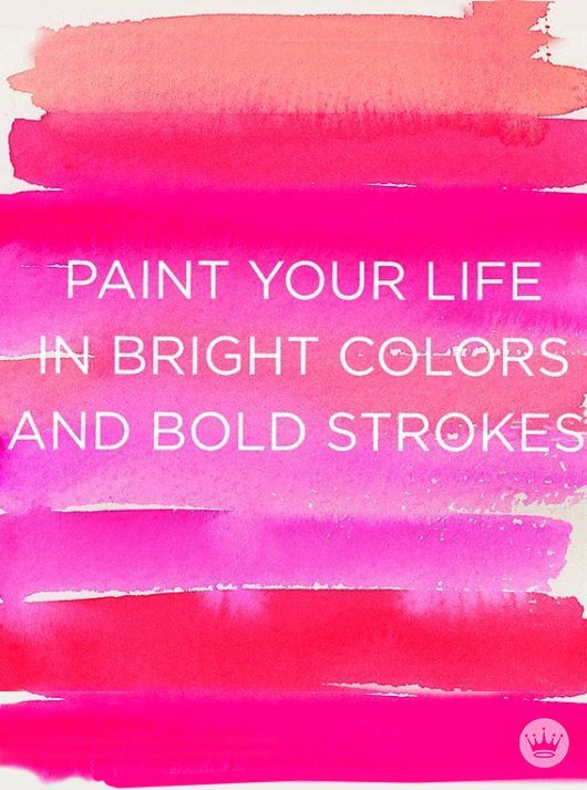 """""""Paint your life in bright colors and bold strokes."""" 