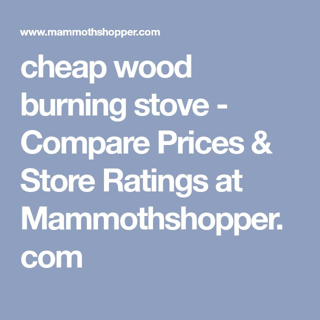 cheap wood burning stove - Compare Prices & Store Ratings at Mammothshopper.com