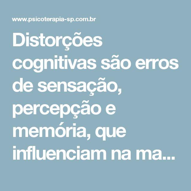 Distorções cognitivas são erros de sensação, percepção e memória, que influenciam na maneira de pensar e agir, tanto negativamente, como positivamente, geralmente trazendo conflitos de relacionamento familiar ou social.  As distorções mais frequentes são: