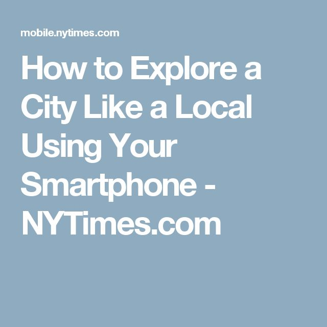 How to Explore a City Like a Local Using Your Smartphone - NYTimes.com