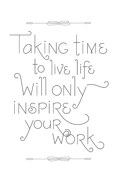 taking time to live will only inspire your work