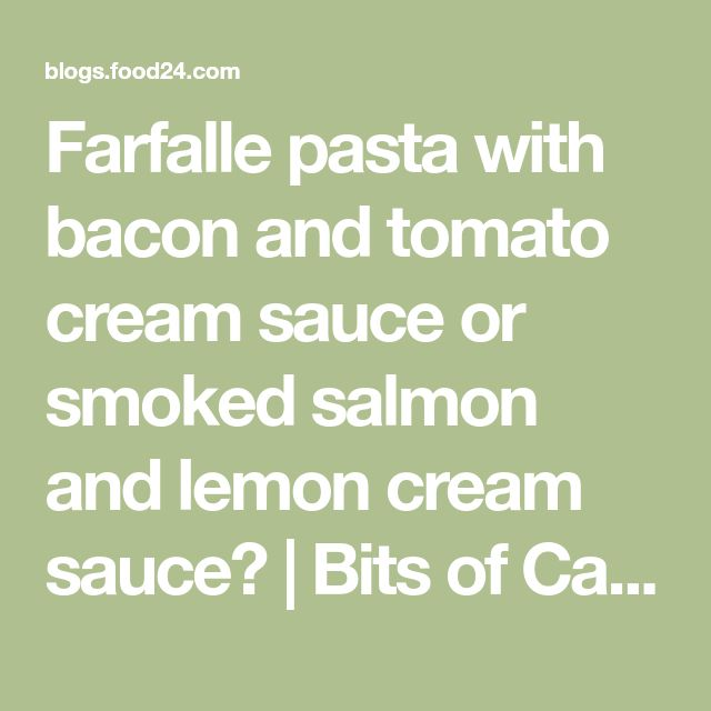 Farfalle pasta with bacon and tomato cream sauce or smoked salmon and lemon cream sauce? | Bits of Carey