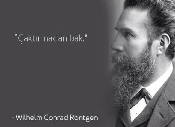 Willhelm Conrad Röntgen - Nobel Fizik Ödüllü, Röntgen Işınlarının Mucidi Fizikçi  http://kpssdelisi.com/question/bilimadamlari-ve-mucitlerin-unlu-olmus-ancak-asla-soylemedigi-unlu-sozleri/