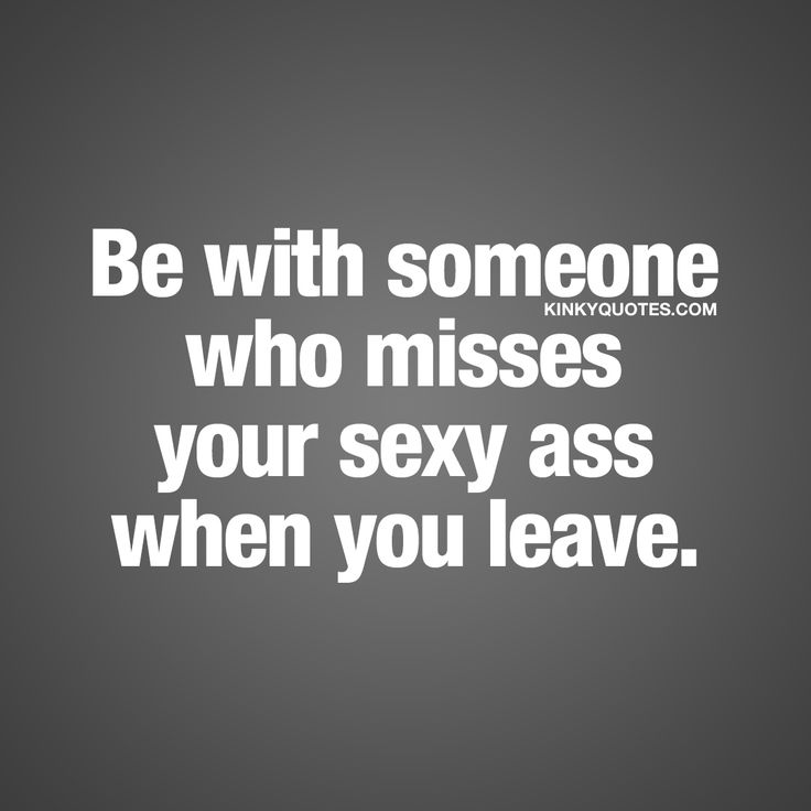 Be with someone who misses your sexy ass when you leave. #relationship #goals #quote