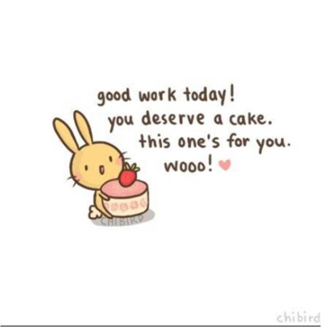 Chibird Motivational Quotes 20 Good Work Today You Deserve A Cake This One S For You Wooo Image Kata Kata Indah Kutipan Persahabatan Terbaik Afirmasi
