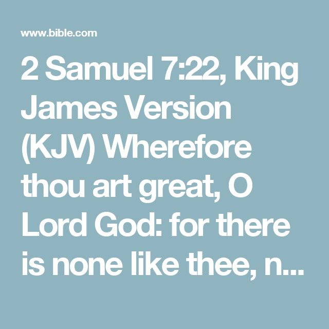 2 Samuel 7:22, King James Version (KJV) Wherefore thou art great, O Lord God: for there is none like thee, neither is there any God beside thee, according to all that we have heard with our ears.