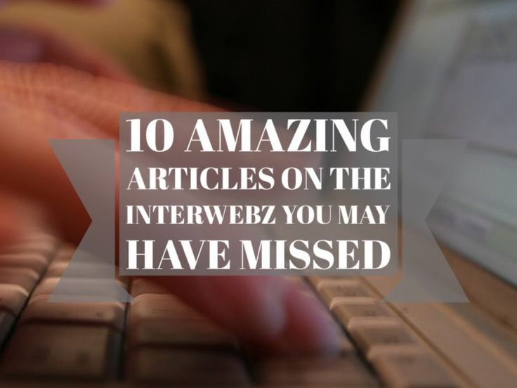 10 Amazing Articles on the Interwebz You May Have Missed
