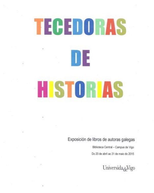 Tecedoras de historias : exposición de libros de autoras galegas : Biblioteca Central, Campus de Vigo do 20 de abril ao 31 de maio do 2015