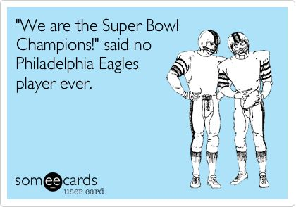 'We are the Super Bowl Champions!' said no Philadelphia Eagles player ever.