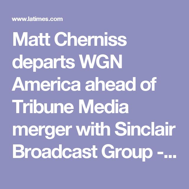 Matt Cherniss departs WGN America ahead of Tribune Media merger with Sinclair Broadcast Group - LA Times