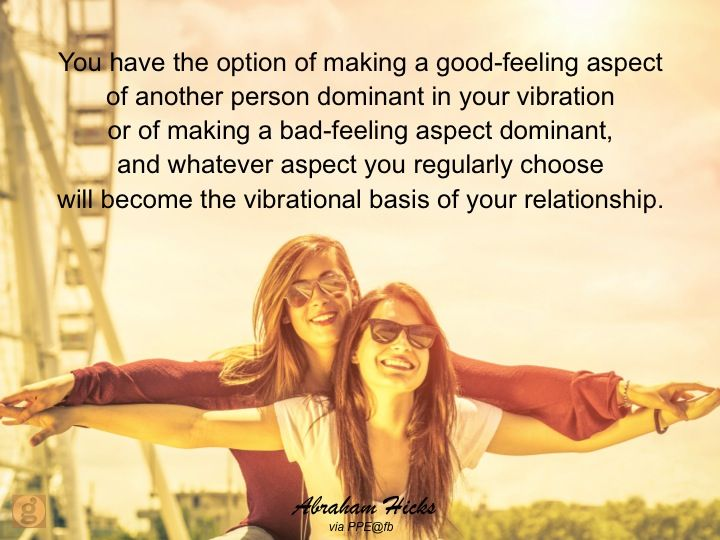 You have the option of making a good-feeling aspect of another person dominant in your vibration or of making a bad-feeling aspect dominant, and whatever aspect you regularly choose will become the vibrational basis of your relationship. #abrahamhicks #relationships #dominant