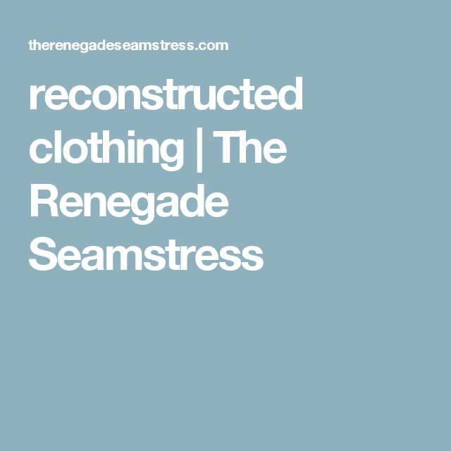 reconstructed clothing | The Renegade Seamstress