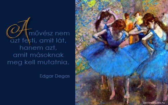 Edgar Degas idézetek a festészetről   A zsenik képesek egyetlen mondatba sűríteni a világot. Nincs ez másképp a festőművészekkel sem. Összeszedtük néhány zseni legütősebb gondolatait. Itt sorakoznak a kedvenc idézetek a festészetről.  Olyan világmindenséget megrengető gondolatok ezek, hogy az olvasó szinte belerezonál. Egy-egy gondolat elolvasása után le kell állni. Minden ilyen idézet egy újabb megvilágosodás.