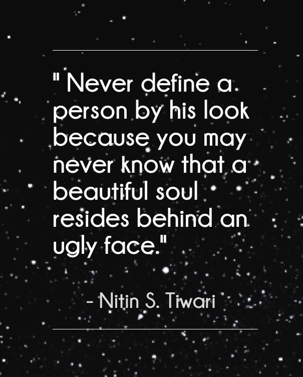 """""""Never define a person by his look because you may never know that a beautiful soul resides behind an ugly face."""""""