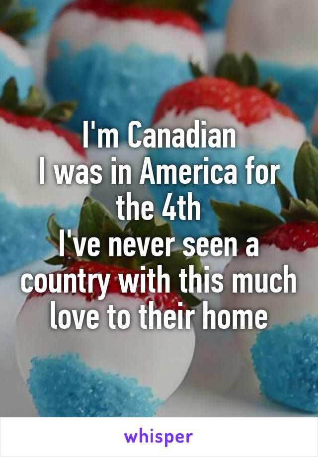 I'm Canadian I was in America for the 4th I've never seen a country with this much love to their home