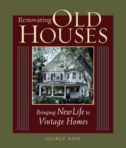 Renovating Old Houses: Bringing New Life to Vintage Homes by George Nash