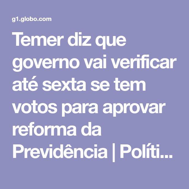 Temer diz que governo vai verificar até sexta se tem votos para aprovar reforma da Previdência | Política | G1