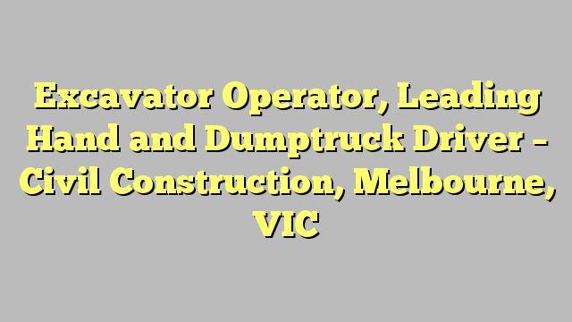 Excavator Operator, Leading Hand and Dumptruck Driver - Civil Construction, Melbourne, VIC