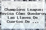 http://tecnoautos.com/wp-content/uploads/imagenes/tendencias/thumbs/champions-league-revisa-como-quedaron-las-llaves-de-cuartos-de.jpg Sorteo De La Champions. Champions League: revisa cómo quedaron las llaves de cuartos de ..., Enlaces, Imágenes, Videos y Tweets - http://tecnoautos.com/actualidad/sorteo-de-la-champions-champions-league-revisa-como-quedaron-las-llaves-de-cuartos-de/