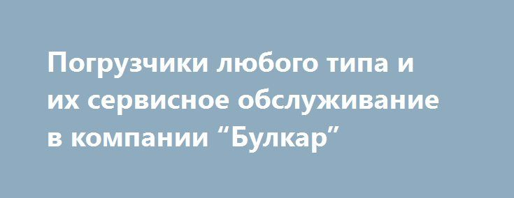 """Погрузчики любого типа и их сервисное обслуживание в компании """"Булкар"""" http://tiger-asset.com/pogruzchiki-lyubogo-tipa-i-ix-servisnoe-obsluzhivanie-v-kompanii-bulkar/  В наши дни компания """"Булкар"""" пользуется существенным спросом за счет предоставления высококачественных услуг в сфере продажи новых и подержанных погрузчиков фронтального и вилочного типа. Как выясняется, данная техника может быть […]"""