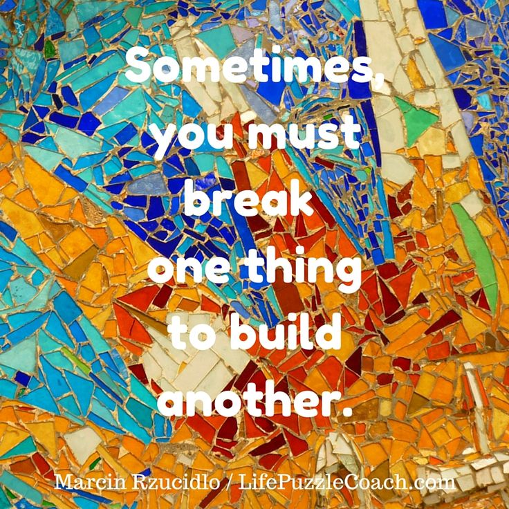 Sometimes, you must break one thing to build another. [Marcin Rzucidlo / Life Puzzle Coach] http://lifepuzzlecoach.com/