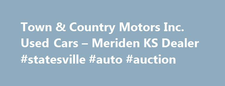 Town & Country Motors Inc. Used Cars – Meriden KS Dealer #statesville #auto #auction http://remmont.com/town-country-motors-inc-used-cars-meriden-ks-dealer-statesville-auto-auction/  #used car lots # Town & Country Motors Inc. – Meriden KS, 66512 Town & Country Motors Inc. – Meriden Used Cars, Used Pickup Trucks Lot Looking for a Used Cars, Used Pickup Trucks inventory or a Used Cars. Used Pickups For Sale lot in Meriden? You've come to the right dealership! At Town & Country Motors Inc. we…