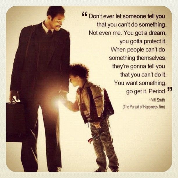 """""""Don't ever let someone tell you that you can't do something. Not even me. You got a dream, you gotta protect it. When people can't do something themselves, they're gonna tell you that you can't do it. You want something, go get it. Period."""" - Will Smith, from The Pursuit of Happyness"""