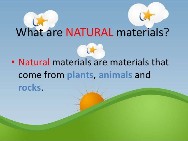 What are NATURAL materials?• Natural materials are materials that  come from plants, animals and  rocks.