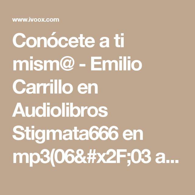 Conócete a ti mism@ - Emilio Carrillo en Audiolibros Stigmata666 en mp3(06/03 a las 00:04:00) 02:10:03 4171539  - iVoox
