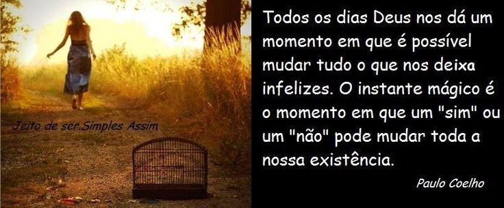"""Todos os dias Deus nos dá um momento em que é possível mudar tudo o que nos deixa infelizes. O instante mágico é o momento em que um """"sim"""" ou um """"não"""" pode mudar toda a nossa existência. Paulo Coelho"""
