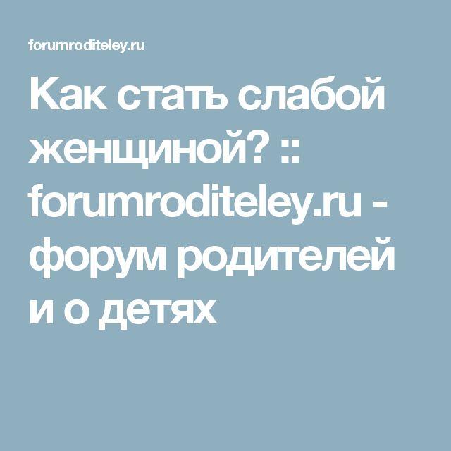 Как стать слабой женщиной? :: forumroditeley.ru - форум родителей и о детях
